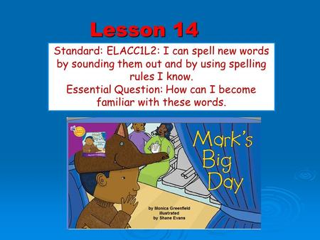 Lesson 14 Standard: ELACC1L2: I can spell new words by sounding them out and by using spelling rules I know. Essential Question: How can I become familiar.
