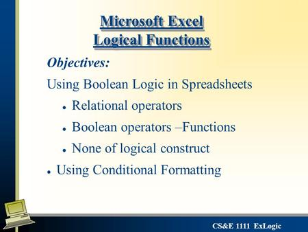 CS&E 1111 ExLogic Microsoft Excel Logical Functions Objectives: Using Boolean Logic in Spreadsheets l Relational operators l Boolean operators –Functions.