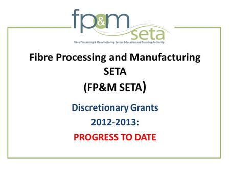 Fibre Processing and Manufacturing SETA (FP&M SETA ) Discretionary Grants 2012-2013: PROGRESS TO DATE.