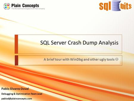 SQL Server Crash Dump Analysis A brief tour with WinDbg and other ugly tools Pablo Álvarez Doval Debugging & Optimization Team Lead