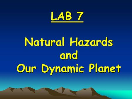 Natural Hazards and Our Dynamic Planet LAB 7 What natural hazards do dynamic events cause? Our planet is dynamic because it is powerful, active Our planet.
