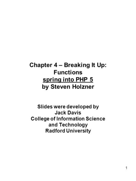 1 Chapter 4 – Breaking It Up: Functions spring into PHP 5 by Steven Holzner Slides were developed by Jack Davis College of Information Science and Technology.