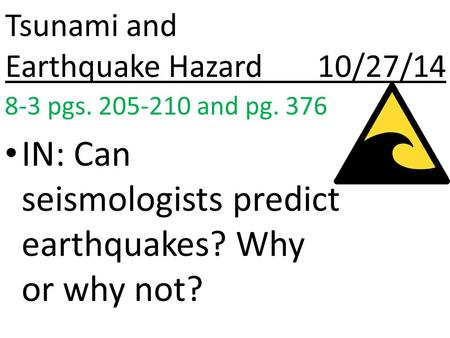 Tsunami and Earthquake Hazard 10/27/14 8-3 pgs. 205-210 and pg. 376 IN: Can seismologists predict earthquakes? Why or why not?