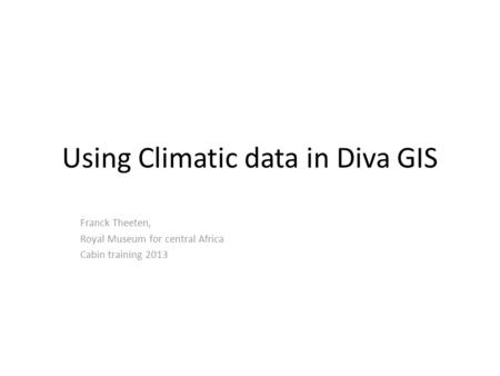 Using Climatic data in Diva GIS Franck Theeten, Royal Museum for central Africa Cabin training 2013.