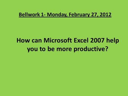Bellwork 1- Monday, February 27, 2012 How can Microsoft Excel 2007 help you to be more productive?