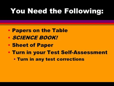 You Need the Following: Papers on the Table SCIENCE BOOK! Sheet of Paper Turn in your Test Self-Assessment Turn in any test corrections.