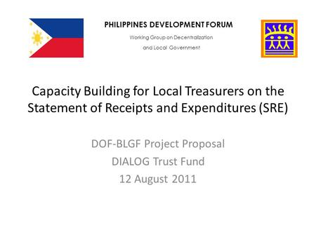 Capacity Building for Local Treasurers on the Statement of Receipts and Expenditures (SRE) DOF-BLGF Project Proposal DIALOG Trust Fund 12 August 2011 PHILIPPINES.