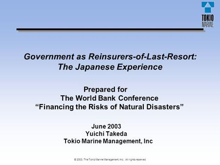 © 2003, The Tokio Marine Management, Inc. All rights reserved. Government as Reinsurers-of-Last-Resort: The Japanese Experience June 2003 Yuichi Takeda.