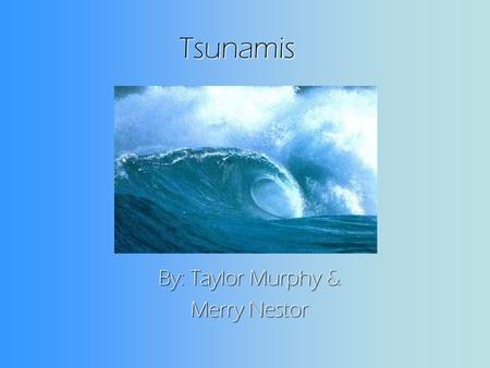 Tsunamis By: Taylor Murphy & Merry Nestor. How do tsunamis occur ? When a tsunami leaves the deep ocean it travels to the shallow water near the inlands.