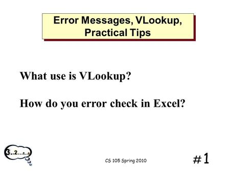 # 1# 1 Error Messages, VLookup, Practical Tips What use is VLookup? How do you error check in Excel? CS 105 Spring 2010.
