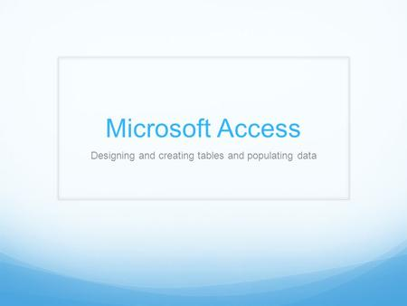 Microsoft Access Designing and creating tables and populating data.