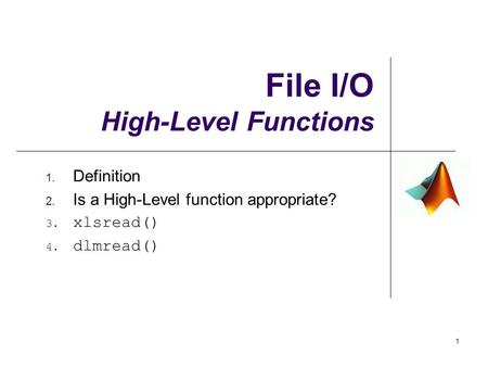 File I/O High-Level Functions 1. Definition 2. Is a High-Level function appropriate? 3. xlsread() 4. dlmread() 1.