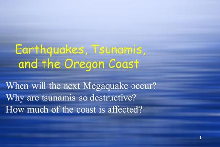 1 Earthquakes, Tsunamis, and the Oregon Coast When will the next Megaquake occur? Why are tsunamis so destructive? How much of the coast is affected? When.