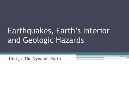 Unit 3: The Dynamic Earth Earthquakes, Earth's Interior and Geologic Hazards.