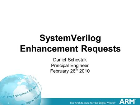 1 SystemVerilog Enhancement Requests Daniel Schostak Principal Engineer February 26 th 2010.
