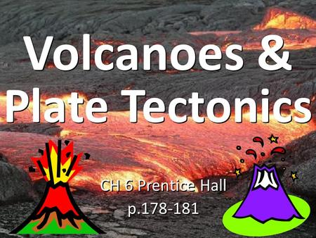CH 6 Prentice Hall p.178-181 CH 6 Prentice Hall p.178-181 Volcanoes & Plate Tectonics.