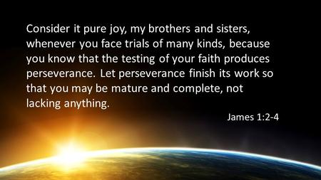 Consider it pure joy, my brothers and sisters, whenever you face trials of many kinds, because you know that the testing of your faith produces perseverance.