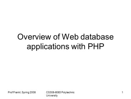 Prof Frankl, Spring 2008CS308-6083 Polytechnic University 1 Overview of Web database applications with PHP.