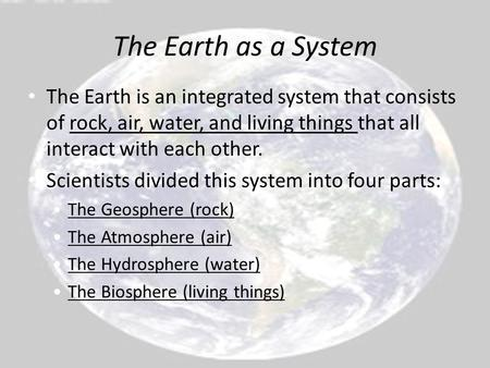 The Earth is an integrated system that consists of rock, air, water, and living things that all interact with each other. Scientists divided this system.