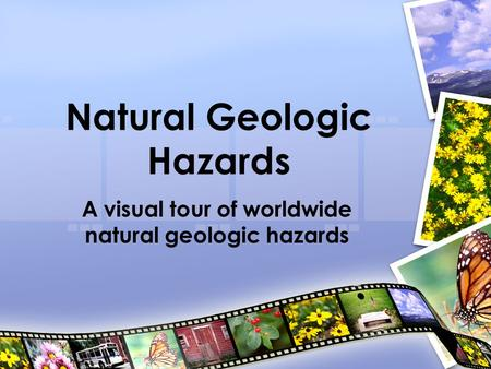 Natural Geologic Hazards A visual tour of worldwide natural geologic hazards.