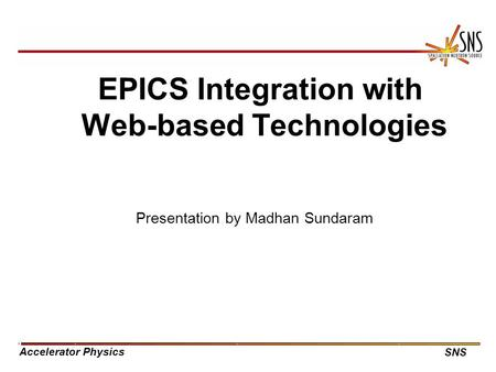 Accelerator Physics SNS EPICS Integration with Web-based Technologies Presentation by Madhan Sundaram.