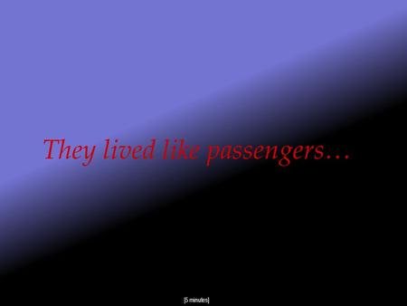 They lived like passengers… [5 minutes] Aren't we all passengers in this world ?