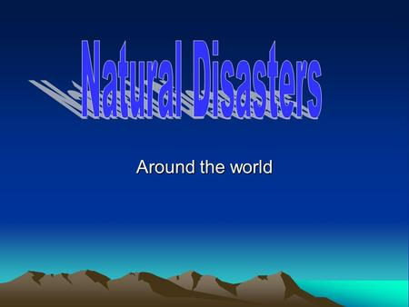 Natural Disasters Around the world.