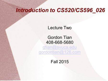 Introduction to CS520/CS596_026 Lecture Two Gordon Tian 408-668-5680  Fall 2015.