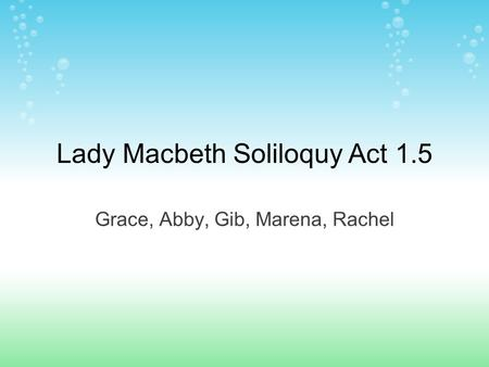 Lady Macbeth Soliloquy Act 1.5 Grace, Abby, Gib, Marena, Rachel.