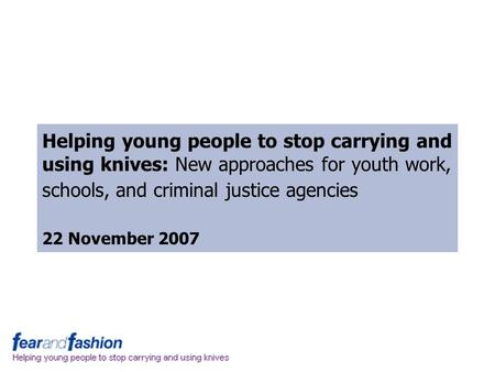 Helping young people to stop carrying and using knives: New approaches for youth work, schools, and criminal justice agencies 22 November 2007.