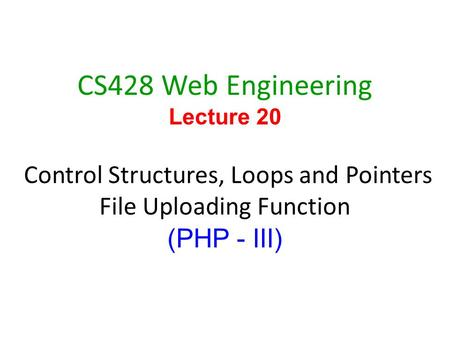 1 CS428 Web Engineering Lecture 20 Control Structures, Loops and Pointers File Uploading Function (PHP - III)