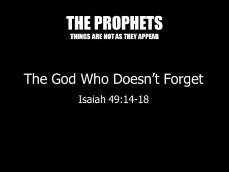 THE PROPHETS THINGS ARE NOT AS THEY APPEAR The God Who Doesn't Forget Isaiah 49:14-18.