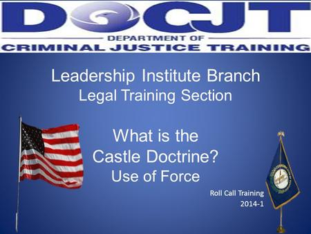 Leadership Institute Branch Legal Training Section What is the Castle Doctrine? Use of Force Roll Call Training 2014-1.