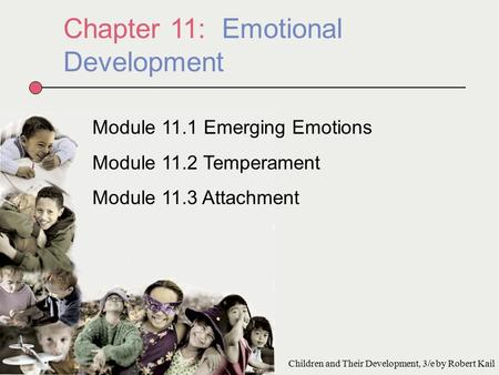 Chapter 11: Emotional Development Module 11.1 Emerging Emotions Module 11.2 Temperament Module 11.3 Attachment Children and Their Development, 3/e by Robert.