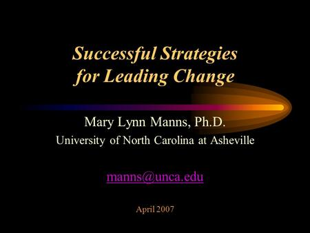 Successful Strategies for Leading Change Mary Lynn Manns, Ph.D. University of North Carolina at Asheville April 2007.