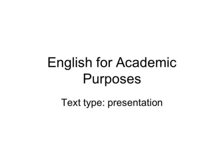 English for Academic Purposes Text type: presentation.