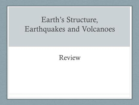 Earth's Structure, Earthquakes and Volcanoes Review.
