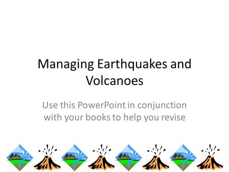 Managing Earthquakes and Volcanoes Use this PowerPoint in conjunction with your books to help you revise.