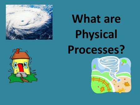 What are Physical Processes? PHYSICAL PROCESSES.