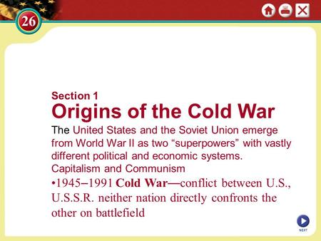 "Section 1 Origins of the Cold War The United States and the Soviet Union emerge from World War II as two ""superpowers"" with vastly different political."