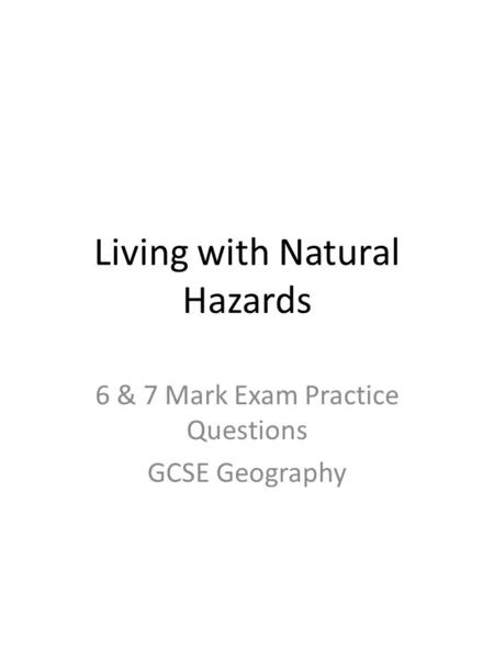 Living with Natural Hazards 6 & 7 Mark Exam Practice Questions GCSE Geography.