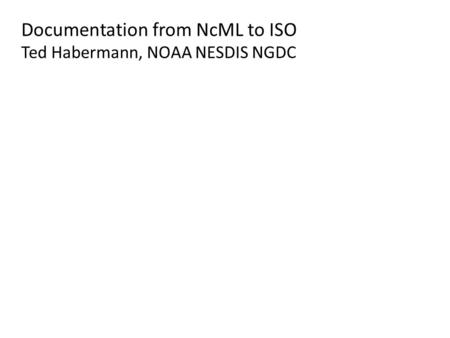 Documentation from NcML to ISO Ted Habermann, NOAA NESDIS NGDC.