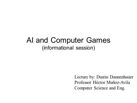 AI and Computer Games (informational session) Lecture by: Dustin Dannenhauer Professor Héctor Muñoz-Avila Computer Science and Eng.