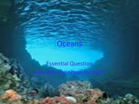 Oceans Essential Question How was the ocean formed?