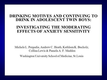 DRINKING MOTIVES AND CONTINUING TO DRINK IN ADOLESCENT TWIN BOYS: INVESTIGATING THE MODERATING EFFECTS OF ANXIETY SENSITIVITY Michele L. Pergadia, Andrew.