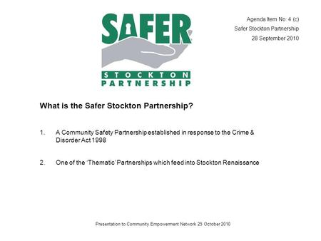 Presentation to Community Empowerment Network 25 October 2010 What is the Safer Stockton Partnership? 1.A Community Safety Partnership established in response.