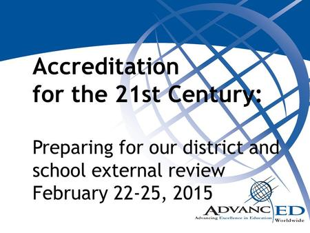 Accreditation for the 21st Century: Preparing for our district and school external review February 22-25, 2015 Handouts needed: PowerPoint handout Five.