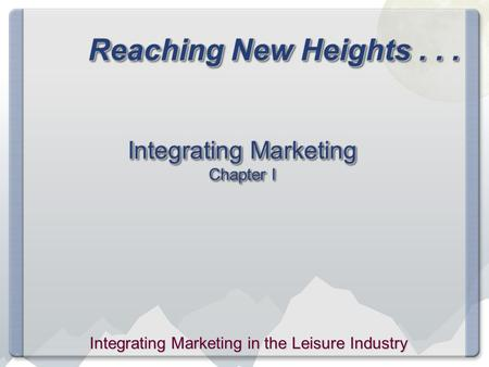 Reaching New Heights... Integrating Marketing Chapter I Integrating Marketing in the Leisure Industry.