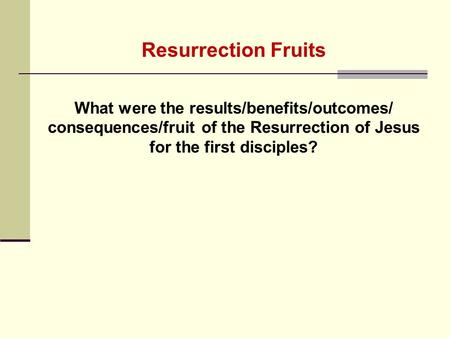 Resurrection Fruits What were the results/benefits/outcomes/ consequences/fruit of the Resurrection of Jesus for the first disciples?