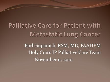 Barb Supanich, RSM, MD, FAAHPM Holy Cross IP Palliative Care Team November 11, 2010.